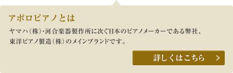 アポロピアノとは、ヤマハ・河合楽器製作所に次ぐ日本のピアノメーカーである弊社、東洋ピアノ製造(株)のメインブランドです。